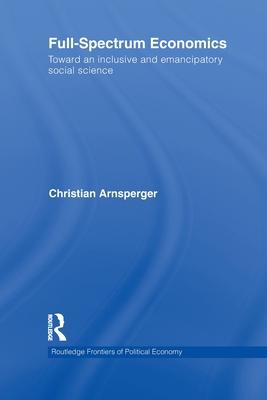 Full-Spectrum Economics: Toward an Inclusive and Emancipatory Social Science - Arnsperger, Christian