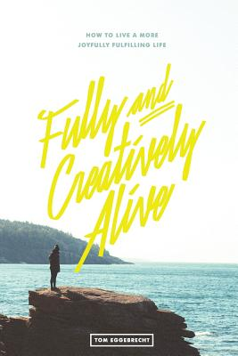 Fully and Creatively Alive: How to Live a More Joyfully Fulfilling Life - Eggebrecht, Tom