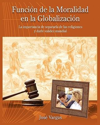 Funcion de La Moralidad En La Globalizacion: La Importancia de Separarla de Las Religiones y Darle Validez Mundial - Vargas, Jose