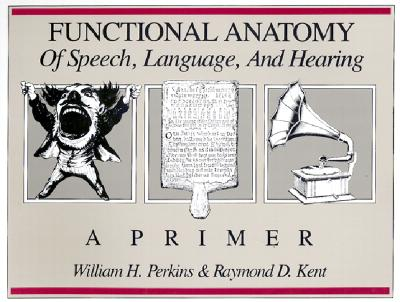 Functional Anatomy of Speech, Language and Hearing: A Primer - Perkins, William H, and Kent, Raymond