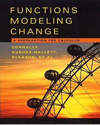 Functions Modeling Change, Textbook and Student Solutions Manual: A Preparation for Calculus - Connally, Eric, and Hughes-Hallett, Deborah, and Gleason, Andrew M