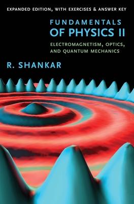 Fundamentals of Physics II: Electromagnetism, Optics, and Quantum Mechanics - Shankar, R