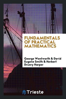 Fundamentals of Practical Mathematics - Wentworth, George, and Smith, David Eugene, and Harper, Herbert Druery