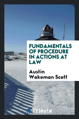 Fundamentals of Procedure in Actions at Law - Scott, Austin Wakeman