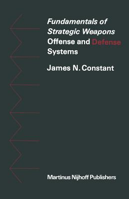 Fundamentals of Strategic Weapons: Offense and Defense Systems - Constant, J.N.
