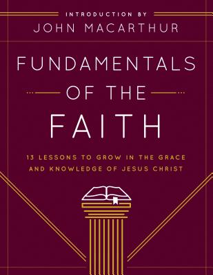 Fundamentals of the Faith: 13 Lessons to Grow in the Grace and Knowledge of Jesus Christ - Grace Community Church, and MacArthur, John (Introduction by)
