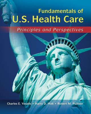 Fundamentals of US Health Care: Principles and Perspectives - Yesalis, Charles E., and Holt, Harry, and Politzer, Robert L.