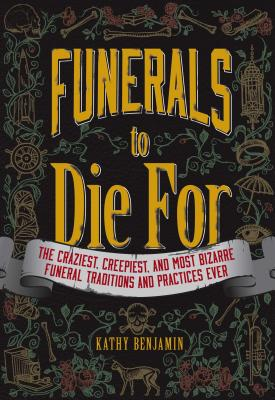 Funerals to Die For: The Craziest, Creepiest, and Most Bizarre Funeral Traditions and Practices Ever - Benjamin, Kathy