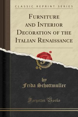 Furniture and Interior Decoration of the Italian Renaissance (Classic Reprint) - Schottmuller, Frida