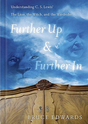 Further Up & Further in: Understanding C. S. Lewis's the Lion, the Witch and the Wardrobe - Edwards, Bruce