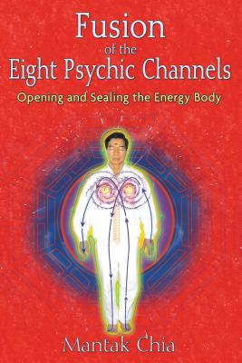 Fusion of the Eight Psychic Channels: Opening and Sealing the Energy Body - Chia, Mantak