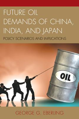 Future Oil Demands of China, India, and Japan: Policy Scenarios and Implications - Eberling, George G.