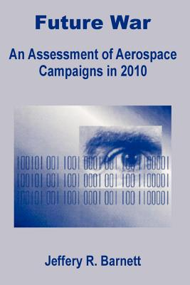 Future War: An Assessment of Aerospace Campaigns in 2010 - Barnett, Jeffery R