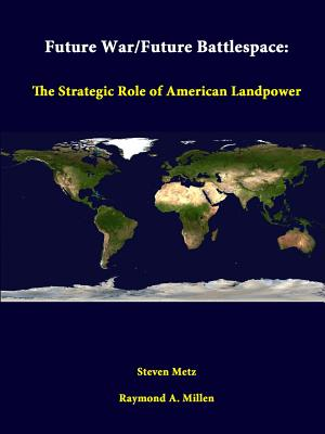 Future War/Future Battlespace: The Strategic Role Of American Landpower - Metz, Steven, and Millen, Raymond a, and Institute, Strategic Studies