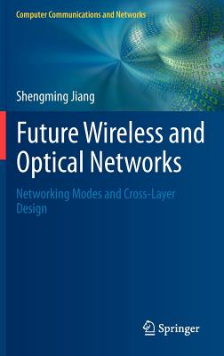 Future Wireless and Optical Networks: Networking Modes and Cross-Layer Design - Jiang, Shengming