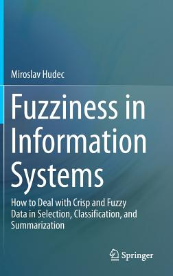 Fuzziness in Information Systems: How to Deal with Crisp and Fuzzy Data in Selection, Classification, and Summarization - Hudec, Miroslav