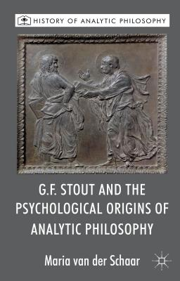 G.F. Stout and the Psychological Origins of Analytic Philosophy - Van der Schaar, Maria