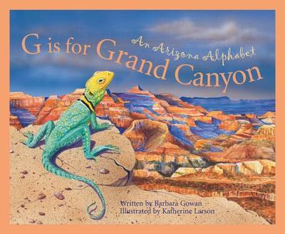 G Is for Grand Canyon: An Ariz - Gowan, Barb, and Domeniconi, David, and Larson, Katherine (Illustrator)