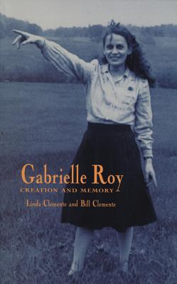 Gabrielle Roy: Creation and Memory - Clemente, Linda M