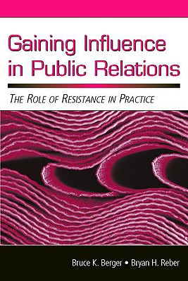 Gaining Influence in Public Relations: The Role of Resistance in Practice - Berger, Bruce K