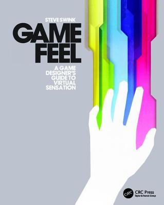 Game Feel: A Game Designer's Guide to Virtual Sensation - Swink, Steve