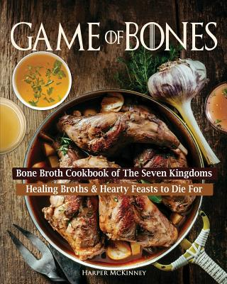 Game of Bones: Bone Broth Cookbook of the Seven Kingdoms: Healing Broths and Hearty Feasts to Die For - McKinney, Harper