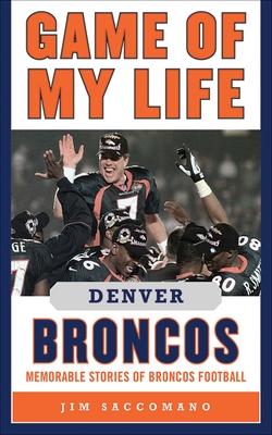 Game of My Life Denver Broncos: Memorable Stories of Broncos Football - Saccomano, Jim, and Silverman, Matthew