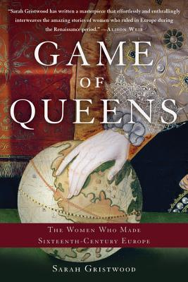 Game of Queens: The Women Who Made Sixteenth-Century Europe - Gristwood, Sarah