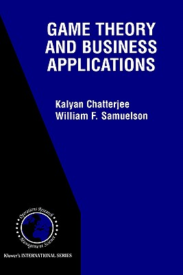 Game Theory and Business Applications - Chatterjee, Kaylan, and Samuelson, William F (Editor), and Catterjee, Kalyan (Editor)