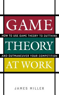 Game Theory at Work: How to Use Game Theory to Outthink and Outmaneuver Your Competition - Miller, James D, Professor