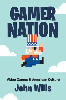 Gamer Nation: Video Games and American Culture - Wills, John
