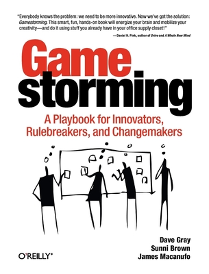 Gamestorming: A Playbook for Innovators, Rulebreakers, and Changemakers - Gray, and Brown, Sunni, and Macanufo, James