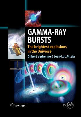 Gamma-Ray Bursts: The Brightest Explosions in the Universe - Vedrenne, Gilbert, and Atteia, Jean-Luc
