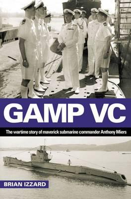 Gamp VC: The Wartime Story of Maverick Submarine Commander Anthony Miers - Izzard, Brian