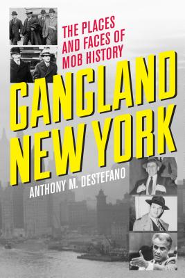 Gangland New York: The Places and Faces of Mob History - DeStefano, Anthony M