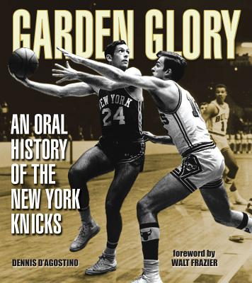 Garden Glory: An Oral History of the New York Knicks - D'Agostino, Dennis, and Frazier, Walt (Foreword by)