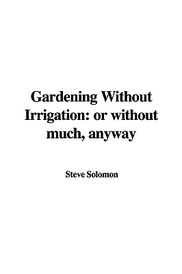 Gardening Without Irrigation: Or Without Much, Anyway - Solomon, Steve