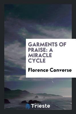 Garments of Praise: A Miracle Cycle - Converse, Florence