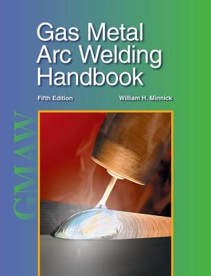 Gas Metal Arc Welding Handbook - Minnick, William H