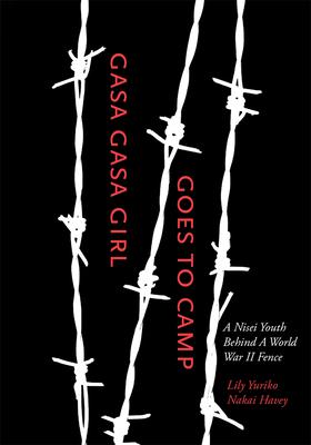 Gasa Gasa Girl Goes to Camp: A Nisei Youth Behind a World War II Fence - Havey, Lily Yuriko Nakai