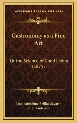 Gastronomy as a Fine Art: Or the Science of Good Living (1879) - Brillat-Savarin, Jean Anthelme, and Anderson, R E (Translated by)