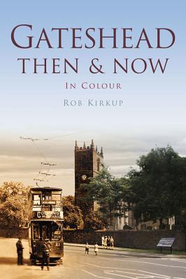 Gateshead Then & Now - Kirkup, Rob