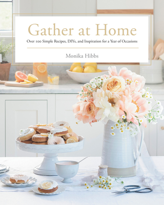 Gather at Home: Over 100 Simple Recipes, Diys, and Inspiration for a Year of Occasions - Hibbs, Monika