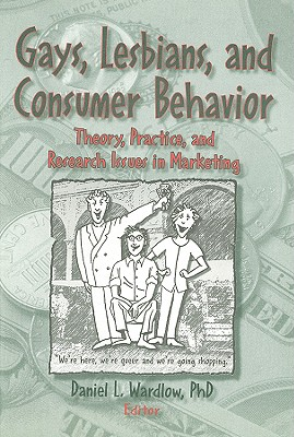 Gays, Lesbians, and Consumer Behavior: Theory, Practice, and Research Issues in Marketing - Wardlow, Daniel L, Ph.D. (Editor)