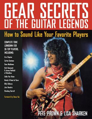 Gear Secrets of the Guitar Legends: How to Sound like Your Favorite Players - Prown, Pete