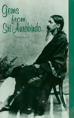 Gems from Sri Aurobindo, 3rd Series - Aurobindo, Sri, and Pandit, M P, Sri (Compiled by)