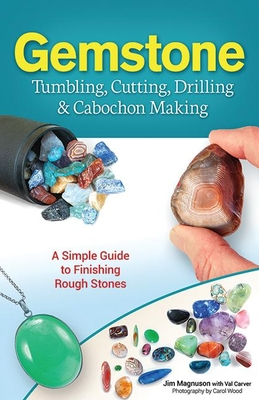 Gemstone Tumbling, Cutting, Drilling & Cabochon Making: A Simple Guide to Finishing Rough Stones - Magnuson, Jim, and Carver, Val, and Wood, Carol (Photographer)