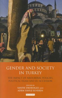 Gender and Society in Turkey: The Impact of Neoliberal Policies, Political Islam and EU Accession - Dedeoglu, Saniye (Editor), and Elveren, Adam Yavuz (Editor)