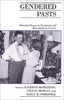Gendered Pasts: Historical Essays in Femininity and Masculinity in Canada - McPherson, Kathryn (Editor), and Morgan, Cecilia (Editor), and Forestell, Nancy (Editor)