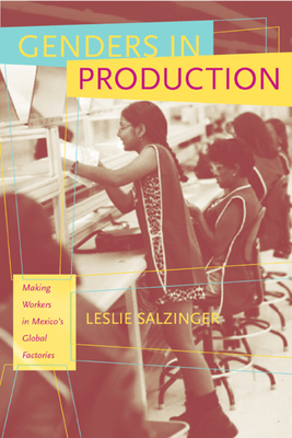 Genders in Production: Making Workers in Mexico's Global Factories - Salzinger, Leslie (Editor)